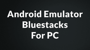 Android Emulator Bluestacks For PC – Bluestacks for Windows XP, XP2, 7, 8, 8.1, 10