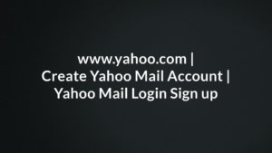 www.yahoo.com, Create Yahoo Mail Account, Yahoo Mail Login Sign up